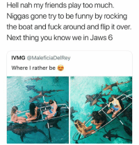 Facts, Friends, and Funny: Hell nah my friends play too much  Niggas gone try to be funny by rocking  the boat and fuck around and flip it over.  Next thing you know we in Jaws 6  IVMG @MaleficiaDelRey  Where I rather be  oro This facts 🤣 👉🏽(via: ansontm-twitter)