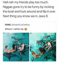I'm straight ✌😳🦈 @worldstar WSHH: Hell nah my friends play too much.  Niggas gone try to be funny by rocking  the boat and fuck around and flip it over.  Next thing you know we in Jaws 6  IVMG @MaleficiaDelRey  Where I rather be I'm straight ✌😳🦈 @worldstar WSHH