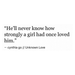 """Love, Girl, and Hell: """"He'll never know how  strongly a girl had once loved  him.""""  - cynthia go // Unknown Love"""