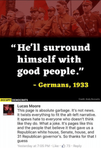"Memes, White House, and Guess: ""He'll surround  himself with  good people.""  Germans, 1933  Credit: Andy Borowitz  OCCUPY DEMOCRATS  Lucas Moore  This page is absolute garbage. It's not news.  It twists everything to fit the alt-left narrative.  It spews hate to everyone who doesn't think  like they do. What a joke. It's pages like this  and the people that believe it that gave us a  Republican white house, Senate, house, and  31 Republican governor's. So thanks for that l  guess  Yesterday at 7:05 PM Like 73 Reply (GC)"