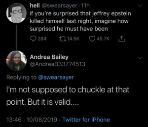 Blackpeopletwitter, Iphone, and Saw: hell @swearsayer 11h  if you're surprised that jeffrey epstein  killed himself last night, imagine how  surprised he must have been  284  L14.5K  45.7K  Andrea Bailey  @AndreaB33774513  Replying to @swearsayer  I'm not supposed to chuckle at that  point. But it is valid....  13:46 10/08/2019 Twitter for iPhone He never saw it coming (via /r/BlackPeopleTwitter)