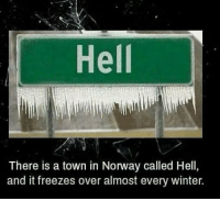Hell  There is a town in Norway called Hell,  and it freezes over almost every winter.