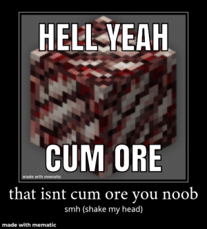 Smh noob: HELL YEAH  CUM ORE  made with mematic  that isnt cum ore you noob  smh (shake my head)  made with mematic Smh noob