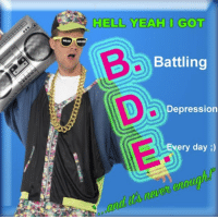 Battling: HELL YEAH I GOT  Battling  Depression  Every day )