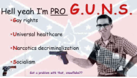 <p>Sure to offend the libs</p>: Hell yeah I'm PRO G.U,N,S  Gay rights  .Universal healthcare  Narcotics decriminalization  Socialism  Got a problem with that, snowflake?? <p>Sure to offend the libs</p>