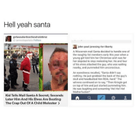 """santa goals [this is fake but who cares] wtab sextplay: Hell yeah santa  girlwasdoritosthewholetime  iamnotapotato Follow  Kid Tells Mall Santa A Secret; Seconds  Later HimAnd His Elves Are Beating  The Crap Out of A Child Molester  john-paul  onesing-for-liberty  A Wisconsin mall Santa decided to handle one of  the naughty list members early this year when a  young girl told him her Christmas wish was for  her stepdad to stop molesting her. He and four  of his elves attacked the guy, who was waiting  nearby, and pummeled him unconscious.  An eyewitness recalled, """"Santa didn't say  nothing. He just grabbed the back of the guy's  skull and headbutted him REAL hard The  witness continued on to say, """"Then Kringle got  on top of him and just started pummeling him.  He was laughing and screaming 'Ho! Ho! Ho!  Motherfucker!' santa goals [this is fake but who cares] wtab sextplay"""