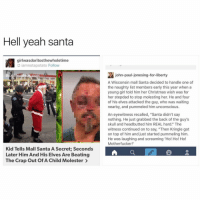 """Go santa: Hell yeah santa  girlwasdoritosthewholetime  iamnotapotato Follow  tevideo  john-paul-jonesing-for-liberty  thu  A Wisconsin mall Santa decided to handle one of  the naughty list members early this year when a  young girl told him her Christmas wish was for  her stepdad to stop molesting her. He and four  of his elves attacked the guy, who was waiting  nearby, and pummeled him unconscious.  An eyewitness recalled, """"Santa didn't say  nothing. He just grabbed the back of the guy's  skull and headbutted him REAL hard."""" The  witness continued on to say, """"Then Kringle got  on top of him and just started pummeling him.  He was laughing and screaming 'Ho! Ho! Ho!  Motherfucker!  Kid Tells Mall Santa A Secret Seconds  Later Him And His Elves Are Beating  A  The Crap Out OfA Child Molester Go santa"""