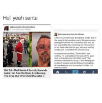 """what the hell: Hell yeah santa  girlwasdoritosthewholetime  iannotapotato Follow  ovidoos com  Kid Tells Mall Santa A Secret Seconds  Later Him And His Elves Are Beating  The Crap Out Of A Child Molester  john-pau-jonesing-for-liberty  A Wisconsin mall Santa decided to handle one of  the naughty list members early this year when a  young girl told him her Christmas wish was for  her stepdad to stop molesting her. He and four  of his elves attacked the guy, who was waiting  nearby, and pummeled him unconscious.  An eyewitness recalled, """"Santa didn't say  nothing. He just grabbed the back of the guy's  skull and headbutted him REAL hard"""" The  witness continued on to say, """"Then Kringle got  on top of him and just started pummeling him.  He was laughing and screaming """"Ho! Ho! Ho!  Motherfucker what the hell"""