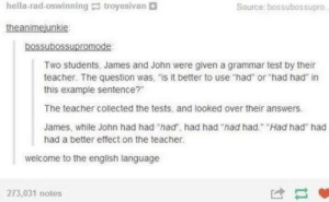 "English everybody: hella-rad-oswinning troyesivan  Source: bossubossupro  theanimejunkie  bossubossupromode  Two students, James and John were given a grammar test by their  teacher. The question was, ""is it better to use ""had or ""had had"" in  this example sentence?""  The teacher collected the tests, and looked over their answers.  James, while John had had ""had, had had ""had had"" Had had had  had a better effect on the teacher.  welcome to the english language  273,031 notes  け- English everybody"