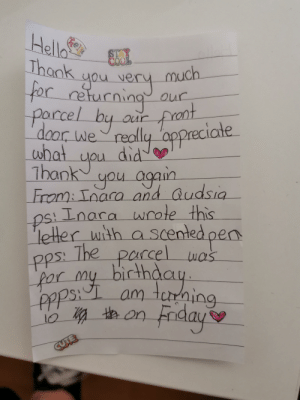 I received this beautiful letter from my neighbor today. This is the highlight of my week. I have never met my neighbors before, so to receive such a kind letter warms me to my soul.: Hella  Thank  ou ver  for returning  Phell  STAY  COOL  much  Our  parcel by aur  door we really appreciate  did  1hank again  Preat  what  Ou  you  From: Inara  and Qudsia  Ps! Lnara wrote this  letter with ascented pen  The parcel was  PPS  bicthday  am tcrdaing  par my  ppps  e on Faday  CUTE I received this beautiful letter from my neighbor today. This is the highlight of my week. I have never met my neighbors before, so to receive such a kind letter warms me to my soul.
