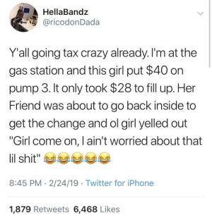 "Crazy, Dank, and Iphone: HellaBandz  @ricodonDada  Yall going tax crazy already. l'm at the  gas station and this girl put $40 on  pump 3. It only took $28 to fill up. Her  Friend was about to go back inside to  get the change and ol girl yelled out  ""Girl come on, I ain't worried about that  8:45 PM 2/24/19 Twitter for iPhone  1,879 Retweets 6,468 Likes It's tax season y'all. by PSJ2020 MORE MEMES"
