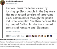 Complex, Obama, and Prison:  #HellaBlackPodcast  @BlakeDontCrack  Kamala Harris made her career by  locking up Black people in the Bay Area.  Her track record consists of terrorizing  Black communities through the prison  industrial complex. She then became the  top cop of California. Her track record  consists of rampant anti-Blackness.  9:03 AM 21 Jan 2019  4,249 Retweets 7,490 Likes  )迪6  #HellaBlackPodcast @BlakeDontCrack-5h  Kamala Harris has an even worst track record than Obama. Her career was spent  defending and strengthening the prison industrial complex which is nothing  short of modern day slavery.