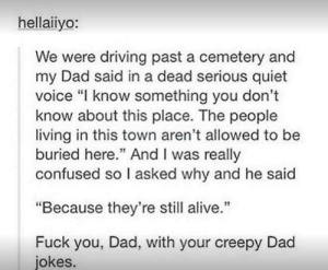 "Alive, Confused, and Creepy: hellaiiyo:  We were driving past a cemetery and  my Dad said in a dead serious quiet  voice ""I know something you don't  know about this place. The people  living in this town aren't allowed to be  buried here."" And I was really  confused so I asked why and he said  ""Because they're still alive.""  Fuck you, Dad, with your creepy Dad  jokes. dad jokes"