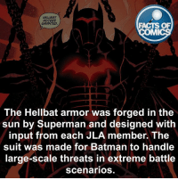 Batman Fact! factsofcomics: HELLBAT  ACCESS  GRANTED  FACTS OF  MI  The Hellbat armor was forged in the  sun by Superman and designed with  input from each JLA member. The  suit was made for Batman to handle  large-scale threats in extreme battle  scenarios Batman Fact! factsofcomics