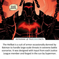 The Hellbat suit! ⠀_______________________________________________________ superman joker redhood martianmanhunter dc batman aquaman greenlantern ironman like spiderman deadpool deathstroke rebirth dcrebirth like4like facts comics justiceleague bvs suicidesquad benaffleck starwars darthvader marvel flash doomsday captainamerica hellbat: HELLBAT  ACCESS  GRANTED.  INSTAGRAM TRUE  COMIC  FACTS  The Hellbat is a suit of armor occasionally donned by  Batman to handle large-scale threats in extreme battle  scenarios. It was designed with input from each Justice  League member and forged in the sun by Superman. The Hellbat suit! ⠀_______________________________________________________ superman joker redhood martianmanhunter dc batman aquaman greenlantern ironman like spiderman deadpool deathstroke rebirth dcrebirth like4like facts comics justiceleague bvs suicidesquad benaffleck starwars darthvader marvel flash doomsday captainamerica hellbat