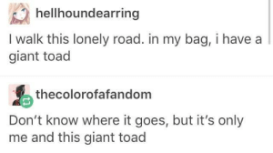 Giant, Toad, and Boulevard: hellhoundearring  I walk this lonely road. in my bag, i have a  giant toad  thecolorofafandom  Don't know where it goes, but it's only  me and this giant toad Boulevard of Bloated Toads