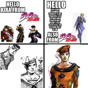 When you've caught up to part 8 so you can meme the AU Duwang: HELLO  НELLO  KIRA FROM  YOU KINK  SHAMINGİ  THREATS TO MY  PEACEFUL LIFE  JOTARO ANDI  JOSEPH WHY  ICAN'T.YOU  GUYS STILL OR  UR OWN REST  OF EM  ALSO  FROM When you've caught up to part 8 so you can meme the AU Duwang