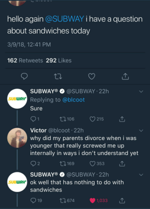 meirl: hello again @SUBWAY i have a question  about sandwiches today  3/9/18, 12:41 PM  162 Retweets 292 Likes  SUBWAY® e》 @SUBWAY-22h  Replying to @blcoot  Sure  SUBWAY  106  215  Victor @blcoot 22h  why did my parents divorce when i was  younger that really screwed me up  internally in ways i don't understand yet  2  0169 353T  SUBWAY®@SUBWAY 22h  ok well that has nothing to do with  sandwiches  SUBWAy  19  674  1,033 meirl