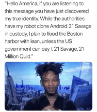 "😭 👉🏽(via: Louay_hussein-twitter): ""Hello America, if you are listening to  this message you have just discovered  my true identity. While the authorities  have my robot clone Android 21 Savage  in custody, I plan to flood the Boston  harbor with lean, unless the US  government can pay I, 21 Savage, 21  Million Quid."" 😭 👉🏽(via: Louay_hussein-twitter)"