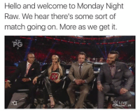 Hello, Mondays, and We Get It, You Vape: Hello and welcome to Monday Night  Raw. We hear there's some sort of  match going on. More as we get it.  PG  LIVE  oviez. iN