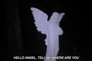 where are you: HELLO ANGEL, TELL ME WHERE ARE YOU