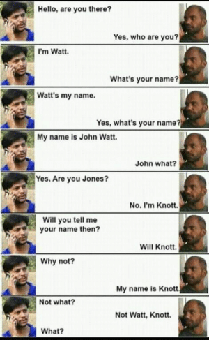 John Watt via /r/memes https://ift.tt/2qsmygG: Hello, are you there?  Yes, who are you?  I'm Watt.  What's your name?  Watt's my name.  Yes, what's your name?  My name is John Watt.  John what?  Yes. Are you Jones?  No. I'm Knott.  Will you tell me  your name then?  Will Knott.  Why not?  My name is Knott  Not what?  Not Watt, Knott.  What? John Watt via /r/memes https://ift.tt/2qsmygG