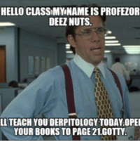Deez: HELLO CLASSIMYNAMEIS PROFEZOR  DEEZ NUTS.  LL TEACH YOU DERPITOLOGYTODAY OPEI  YOUR BOOKS TO PAGE 21.GOTTY.