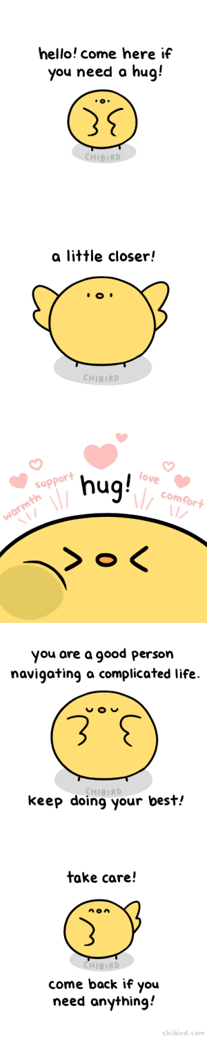 Amazon, Hello, and Instagram: hello! come here if  you need a hug!  CHIBIRD   a little closer!  CHIBIRD   6nu  >o <  love  support  comfort  warmth  Z  0   you are a good person  navigating a complicated life  CHIBIRD  keep doing your best!   take care!  CHIBIRD  come back if you  need anything  chibird.com chibird:  A warm chibird hug for you all! 💛 I'm exhausted but full of lots of love after AX. I'm so grateful for all the kind souls who visited me and told me about the impact my art and book have had on their lives. I really treasure those meetings, thank you all.   Loading Penguin Hugs | Instagram | Patreon    @dasspaghettimonster Love you sis. I think you need this