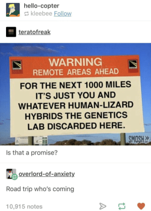 Hello, Anxiety, and Overlord: hello-copter  kleebee Follow  teratofreak  WARNING  REMOTE AREAS AHEAD  FOR THE NEXT 1000 MILES  ITS JUST YOU AND  WHATEVER HUMAN-LIZARD  HYBRIDS THE GENETICS  LAB DISCARDED HERE.  SMOSH  Is that a promise?  overlord-of-anxiety  Road trip who's coming  10,915 notes Road Trip