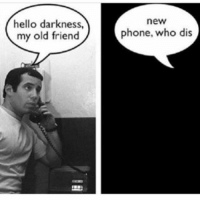 Hello Darkness: hello darkness,  my old friend  new  phone, who dis