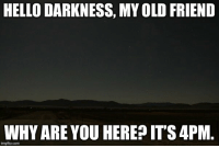 Hello Darkness: HELLO DARKNESS, MY OLD FRIEND  WHY ARE YOU HEREP IT'S 4PM.  imgflip.com