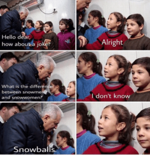 Hello, Best, and What Is: Hello dear  how about a joke?  Alright  What is the difference  between snowme  and snowwomen?  I don't know  Snowballs Turkish Prime Minister at his best
