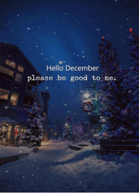 Hello, Good, and December: Hello December  please .be good to me.