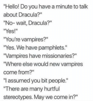 """Yes We: """"Hello! Do you have a minute to talk  about Dracula?""""  """"No- wait, Dracula?""""  """"Yes!""""  """"You're vampires?""""  """"Yes. We have pamphlets.""""  """"Vampires have missionaries?""""  """"Where else would new vampires  come from?""""  """"I assumed you bit people.""""  """"There are many hurtful  stereotypes. May we come in?"""""""