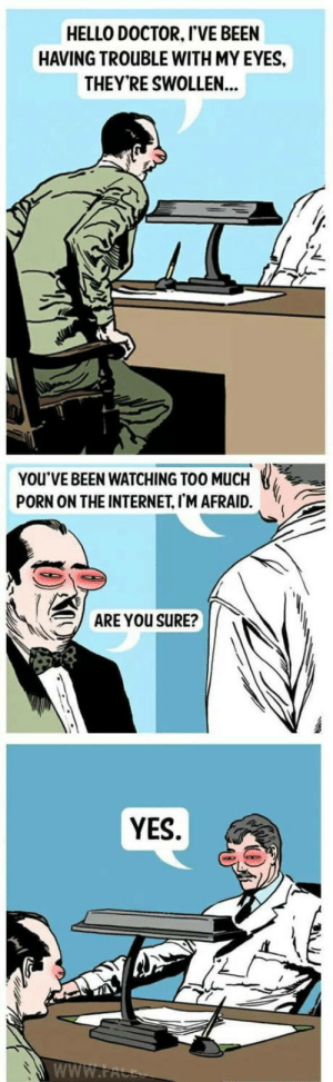 Doctor, Hello, and Internet: HELLO DOCTOR, I'VE BEEN  HAVING TROUBLE WITH MY EYES,  THEY'RE SWOLLEN...  YOU'VE BEEN WATCHING TOO MUCH  PORN ON THE INTERNET, I'M AFRAID.  、  ARE YOU SURE?  YES. omg-humor:How to stop