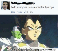 bye: hello everyone i am a scientist bye bye  Like Reply 3-2w  is speaking the language of Scientists