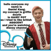 OMG😂: hello everyone my  name is  Daniel Kang.  my concept is griffin  dourin  in HAIRY POT  so i tried to like british  AGGCENT  and you're watchin  disney channel  (aproduc20lmemes  CHANNEL  HD OMG😂