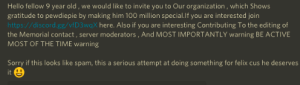 Gg, Hello, and Sorry: Hello fellow 9 year old,  we would like to invite you to Our organization, which Shows  gratitude to pewdiepie by making him 100 million special.If you are interested join  http://discord.gg/vf D3wqX here. Also if you are interesting Contributing To the editing of  the Memorial contact , server moderators, And MOST IMPORTANTLY warning BE ACTIVE  MOST OF THE TIME warning  Sorry if this looks like spam, this a serious attempt at doing something for felix cus he deserves  G  it Hello fellow nine year old