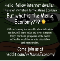 R Memeeconomy: Hello, fellow internet dweller.  This is an invitation to the Meme Economy  But what is the Meme  Economy  /r/MemeEconomy is a subreddit where individuals  can buy, sell, share, make, and invest in memes  freely. You'll also get updates on the market  and be able to collaborate with other fellow  dank meme traders.  Come join us at  reddit.com/r/MemeEconomy!