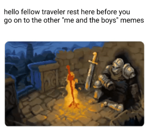 "Im sure your tired of em by s1nthet1c MORE MEMES: hello fellow traveler rest here before you  go on to the other ""me and the boys"" memes Im sure your tired of em by s1nthet1c MORE MEMES"