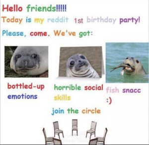 Meirl by TheSpecialSalamander MORE MEMES: Hello friends!!!!  Today is my redd it 1st birthday party!  Please, come. We've got:  bottled-up horrible social fish snacc  emotions  skills  join the circle Meirl by TheSpecialSalamander MORE MEMES