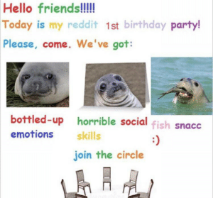Come join the party by Datboi0811 MORE MEMES: Hello friends!!!  Today is my reddit 1st birthday party!  Please, come. We've got:  bottled-up horrible social fish snacc  emotions  skills  :)  join the circle Come join the party by Datboi0811 MORE MEMES