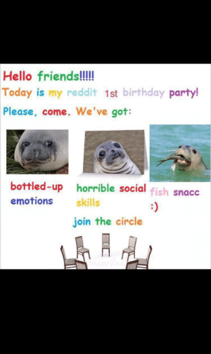 Birthday, Friends, and Hello: Hello friends!!!  Today is my reddit 1st birthday party!  Please, come. We've got:  bottled-up horrible social fish snacc  emotions  skills  join the circle yes happy me