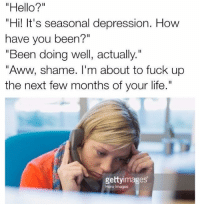 "Aww, Fucking, and Hello: ""Hello?""  ""Hi! It's seasonal depression. How  have you been?""  ""Been doing well, actually  ""Aww, shame. I'm about to fuck up  the next few months of your life.  gettyimages Snapchat: Dankmemesgang 🔥"