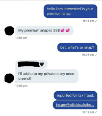 Hello, Irs, and Add: hello i am interested in your  premium snap  9:45 pm  My premium snap is 25$  10:01 pm  bet, what's ur snap?  10:02 pm  I'll add u to my private story once  u send!  10:02 pm  reported for tax fraud.  irs.gov/individuals/ho  10:12 pm So it begins
