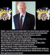 9/11, Memes, and North Korea: Hello, I am Lord Jacob Rothschild. You don't know me but I am  the most powerful man in the world, & head of the Rothschild  Banking Clan. We own your Federal Reserve, media,  government, political parties, & money.  For over 200 years we have funded both sides of every war.  My family has a net worth of $500 trillion dollars.  Every dollar produced is an IOU to my family. & the entire  planet owes us a debt they can't pay back.  We own nearly every central bank in the world.  Before 9/11, 7 countries did not have a central bank under our  rule. Now there are 3 left to invade (Iran, North Korea, & Cuba)  Now get back to work slave! Hello my names jacob Rothschild...
