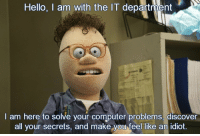 Hello, I'm from IT: Hello, I am with the IT department  am here to solve your computer problems, discover  all your secrets, and make you feel like an idiot. Hello, I'm from IT