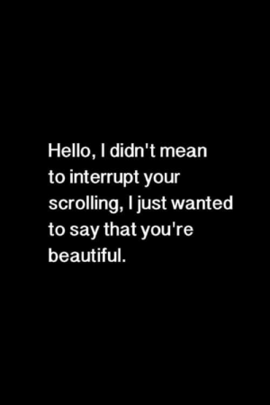 youre beautiful: Hello, I didn't mean  to interrupt your  scrolling, I just wanted  to say that you're  beautiful.