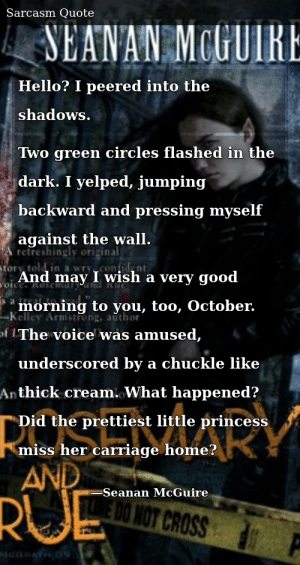 SIZZLE: Hello? I peered into the shadows. Two green circles flashed in the dark. I yelped, jumping backward and pressing myself against the wall. And may I wish a very good morning to you, too, October. The voice was amused, underscored by a chuckle like thick cream. What happened? Did the prettiest little princess miss her carriage home?