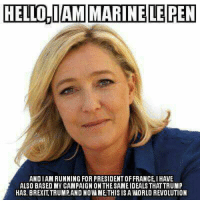 HELLO,IAM MARINE LE PEN  ANDIAM RUNNING FOR PRESIDENT OFFRANCE IHAVE  ALSO BASED MY CAMPAIGN ONTHESAMEIDEALSTHAT TRUMP  HAS. BREXITTRUMPAND NOWA METHIS IS A WORLD REVOLUTION England has spoken, America has spoken,......will France follow?